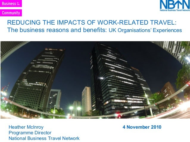 REDUCING THE IMPACTS OF WORK-RELATED TRAVEL: The business reasons and benefits: UK Organisations' Experiences Heather McIn...