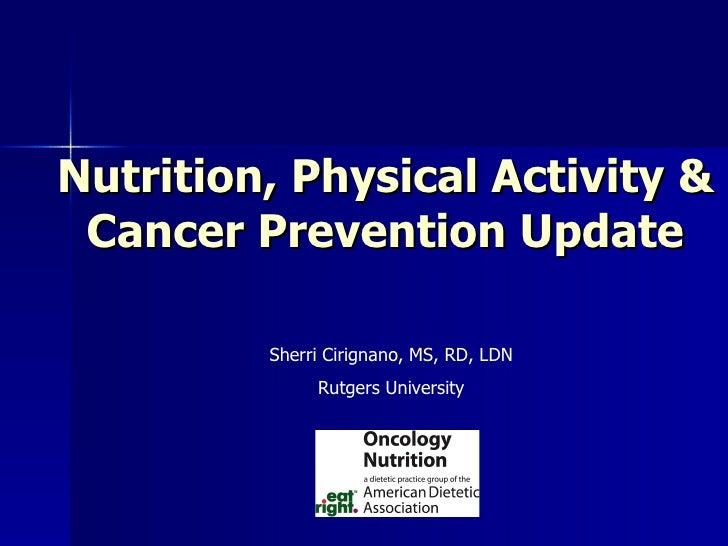 Nutrition, Physical Activity & Cancer Prevention Update Sherri Cirignano, MS, RD, LDN Rutgers University