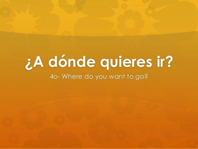 ¿A dónde quieres ir? 4o- Where do you want to go?