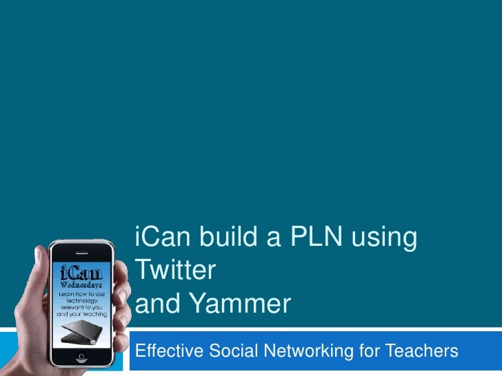 iCan build a PLN using Twitterand Yammer<br />Effective Social Networking for Teachers<br />