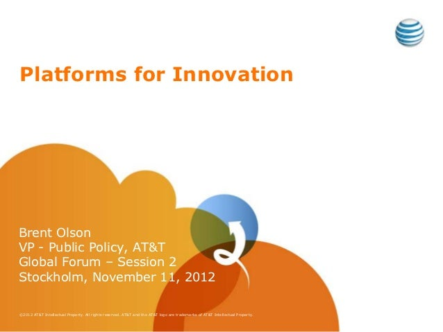 Platforms for InnovationBrent OlsonVP - Public Policy, AT&TGlobal Forum – Session 2Stockholm, November 11, 2012©2012 AT&T ...