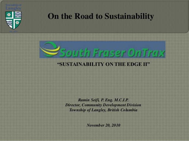 """SUSTAINABILITY ON THE EDGE II"" Ramin Seifi, P. Eng. M.C.I.P. Director, Community Development Division Township of Langley..."