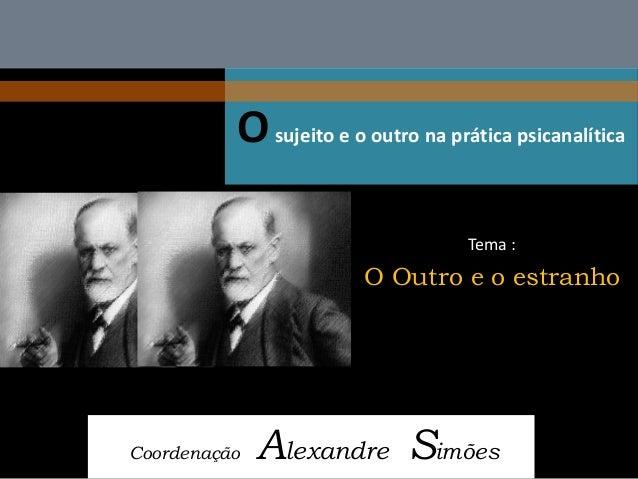 O sujeito e o outro na prática psicanalítica  Coordenação Alexandre Simões  Tema :  O Outro e o estranho