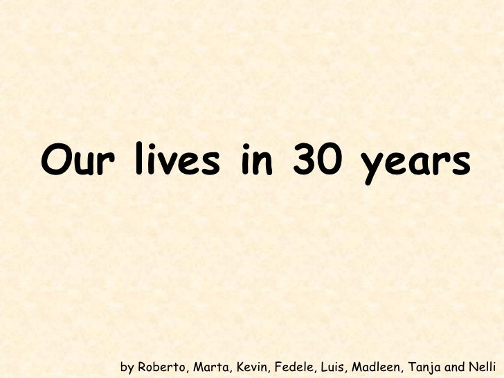 Our lives in 30 years   by Roberto, Marta, Kevin, Fedele, Luis, Madleen, Tanja and Nelli