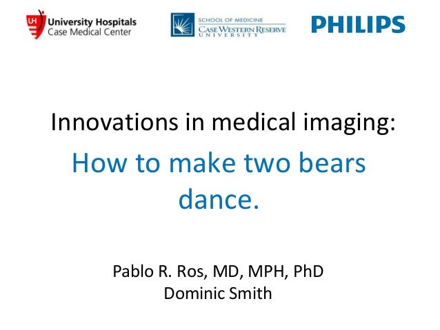 Innovations in medical imaging:How to make two bearsdance.Pablo R. Ros, MD, MPH, PhDDominic Smith