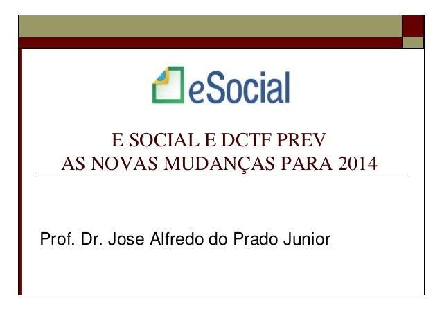 E SOCIAL E DCTF PREV AS NOVAS MUDANÇAS PARA 2014  Prof. Dr. Jose Alfredo do Prado Junior