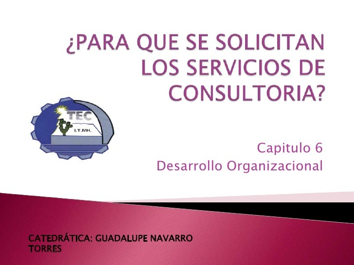 ¿PARA QUE SE SOLICITAN LOS SERVICIOS DE CONSULTORIA?<br />Capitulo 6<br />Desarrollo Organizacional<br />CATEDRÁTICA: GUAD...