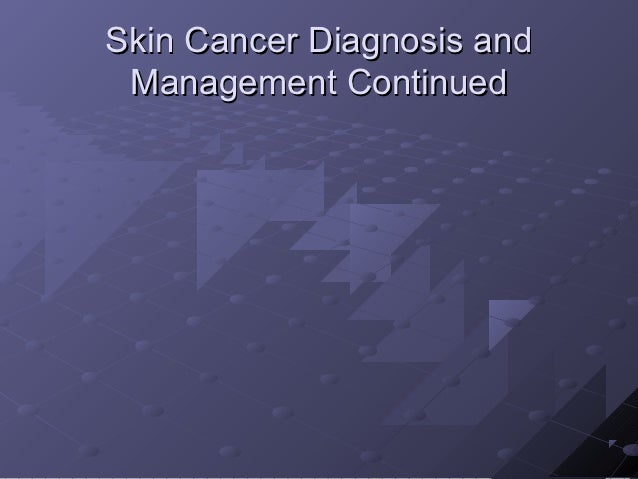 Skin Cancer Diagnosis and Management Continued
