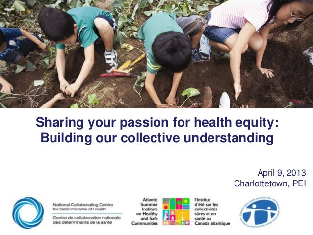 Sharing your passion for health equity:Building our collective understandingApril 9, 2013Charlottetown, PEI
