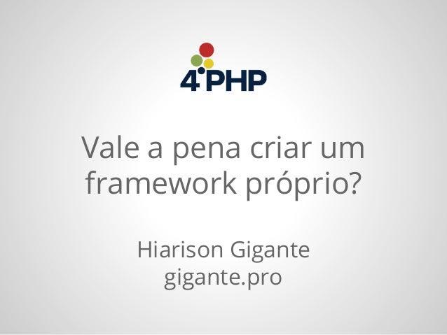 Vale a pena criar um framework próprio? Hiarison Gigante gigante.pro