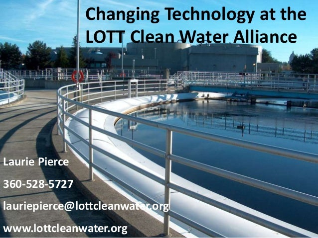 Laurie Pierce 360-528-5727 lauriepierce@lottcleanwater.org www.lottcleanwater.org Changing Technology at the LOTT Clean Wa...