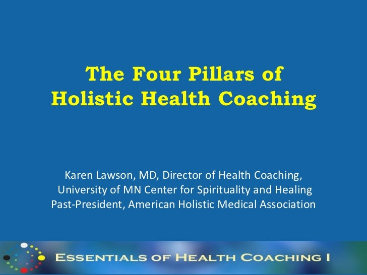 The Four Pillars ofHolistic Health Coaching  Karen Lawson, MD, Director of Health Coaching, University of MN Center for Sp...