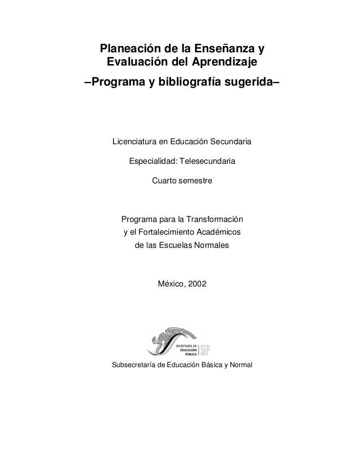 Planeación de la Enseñanza y    Evaluación del Aprendizaje –Programa y bibliografía sugerida–         Licenciatura en Educ...