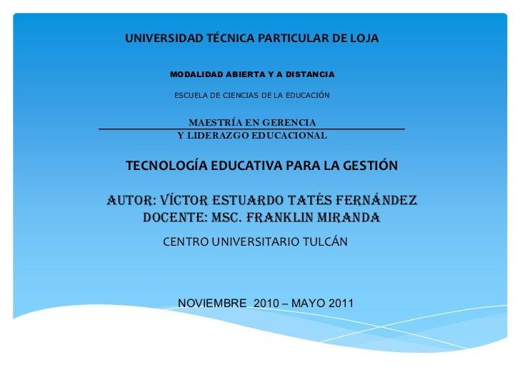 UNIVERSIDAD TÉCNICA PARTICULAR DE LOJA<br />TECNOLOGÍA EDUCATIVA PARA LA GESTIÓN<br />AUTOR: VÍCTOR ESTUARDO TATÉS FERNÁND...
