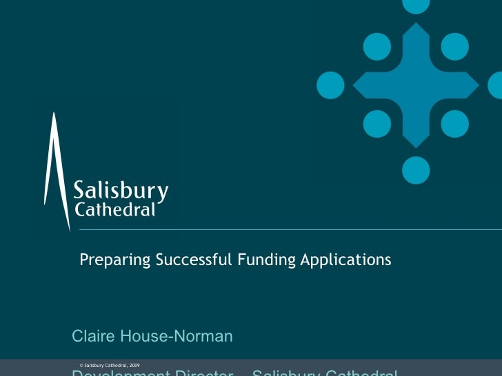 Preparing Successful Funding Applications Claire House-Norman Development Director – Salisbury Cathedral