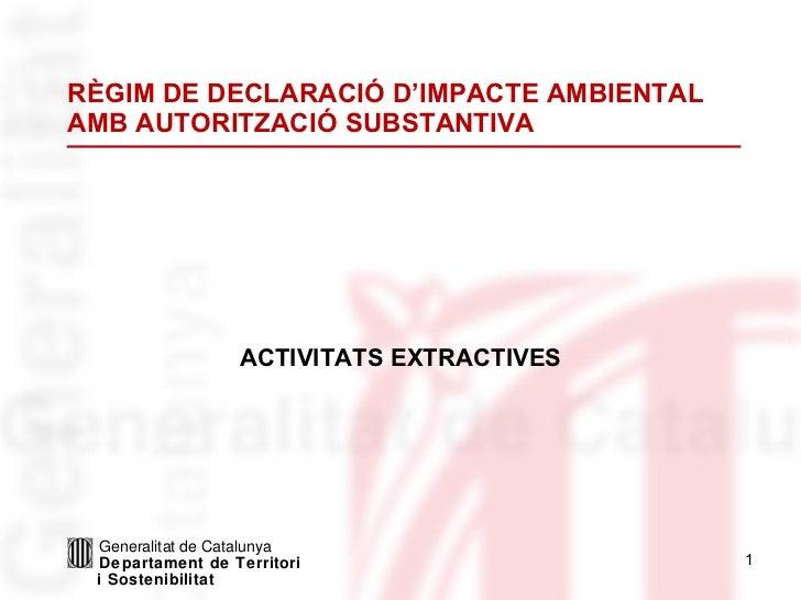 RÈGIM DE DECLARACIÓ D'IMPACTE AMBIENTAL AMB AUTORITZACIÓ SUBSTANTIVA ACTIVITATS EXTRACTIVES Generalitat de Catalunya Depar...