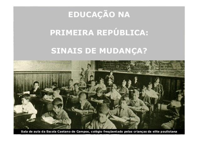 EDUCAÇÃO NA  PRIMEIRA REPÚBLICA:  SINAIS DE MUDANÇA?  1  Sala de aula da Escola Caetano de Campos, colégio freqüentado pel...