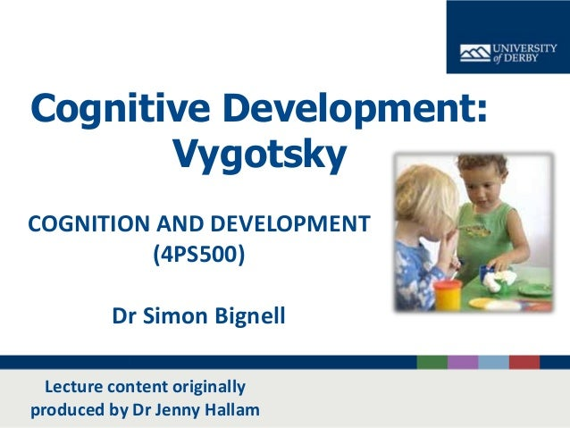 Cognitive Development: Vygotsky COGNITION AND DEVELOPMENT (4PS500) Dr Simon Bignell Lecture content originally produced by...