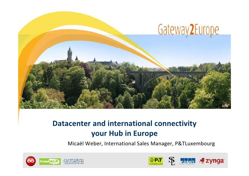 Datacenter and international connectivity          your Hub in Europe    Micaël Weber, International Sales Manager, P&TLux...
