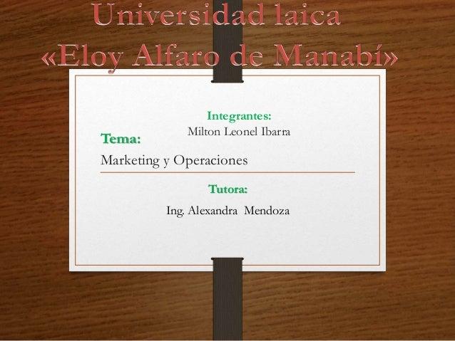 Integrantes: Milton Leonel Ibarra Tutora: Ing. Alexandra Mendoza Tema: Marketing y Operaciones