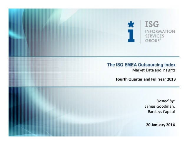 The ISG EMEA Outsourcing Index Market Data and Insights Fourth Quarter and Full Year 2013  Hosted by: James Goodman, Barcl...