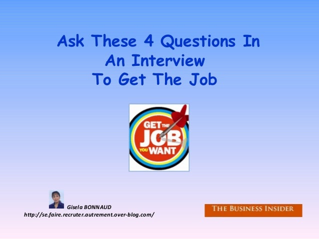 Ask These 4 Questions In An Interview To Get The Job Gisela BONNAUD http://se.faire.recruter.autrement.over-blog.com/