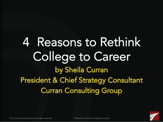 4 Reasons to Rethink College to Career  by Sheila Curran President & Chief Strategy Consultant Curran Consulting Group  © ...