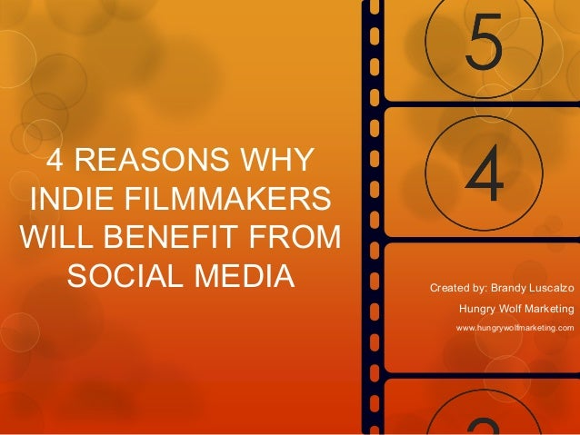 4 REASONS WHY INDIE FILMMAKERS WILL BENEFIT FROM SOCIAL MEDIA  Created by: Brandy Luscalzo Hungry Wolf Marketing www.hungr...