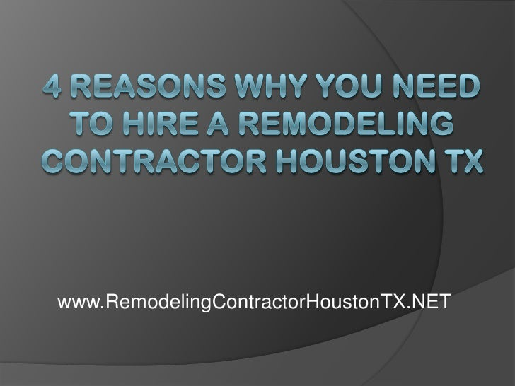 4 Reasons Why You Need to Hire a Remodeling Contractor Houston TX<br />www.RemodelingContractorHoustonTX.NET<br />