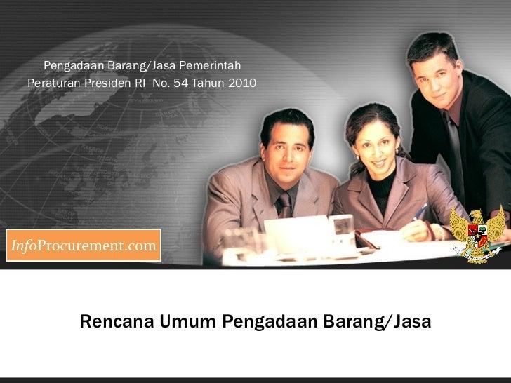 Rencana Umum Pengadaan Barang/Jasa Pengadaan Barang/Jasa Pemerintah Peraturan Presiden RI  No. 54 Tahun 2010