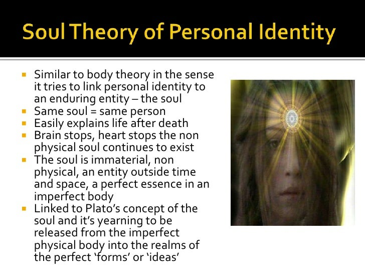 discussing three common theories of personal identity the body theory soul theory and the conscious  The personality theory is revised to state that the key to personal identity is having the same personality provided that there is no branching, that is, provided there is no transfer or duplication of the same personality from one body to another.