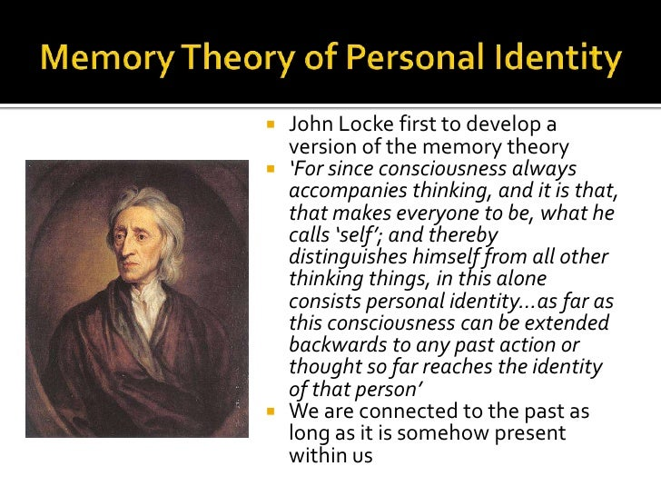 """lockes criterion of personal identity Locke's theory of personal identity: john locke stated that the criterion (or """"principle"""", or thing) that makes someone the same person over time is consciousness just as long as someone retains consciousness (ie, memory) of some past action, the one remembering and the one remembered are one."""