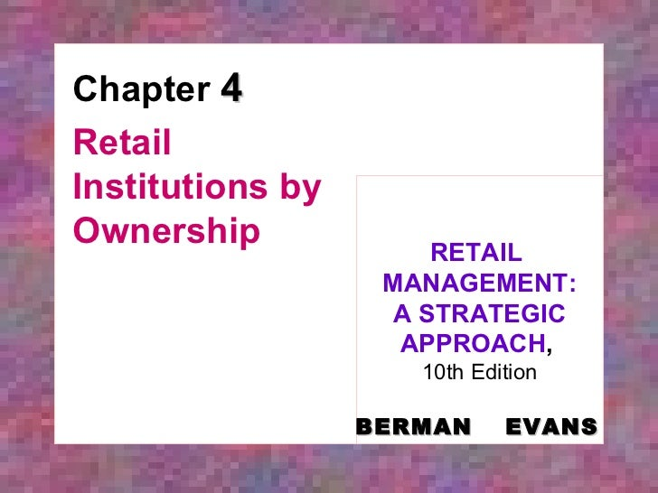 Chapter  4 Retail Institutions by Ownership RETAIL  MANAGEMENT: A STRATEGIC APPROACH ,   10th Edition BERMAN   EVANS