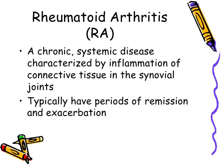 Rheumatoid Arthritis          (RA) • A chronic, systemic disease   characterized by inflammation of   connective tissue in...