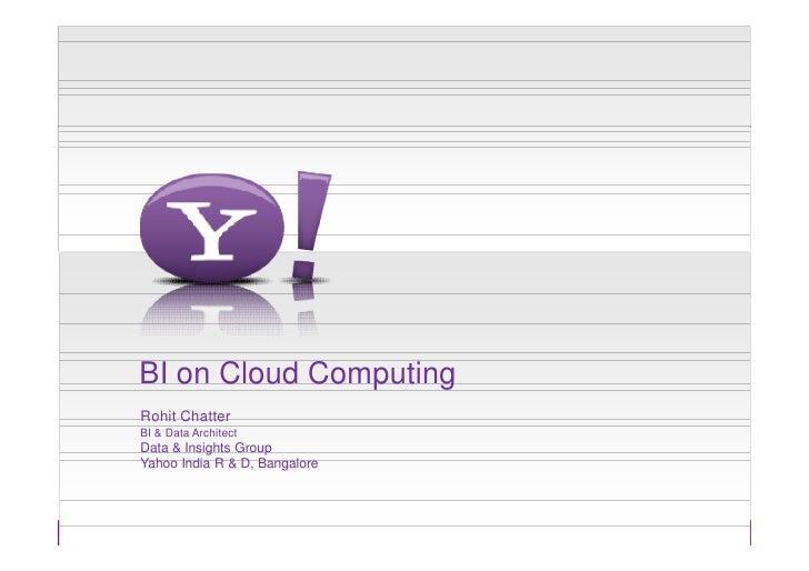 BI on Cloud ComputingRohit ChatterBI & Data ArchitectData & Insights GroupYahoo India R & D, Bangalore