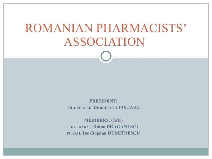 PRESIDENT: PHD. PHARM.  Dumitru LUPULIASA MEMBERS: (IMI) PHD. PHARM.  Doina DRAGANESCU PHARM.  Ion-Bogdan DUMITRESCU ROMAN...