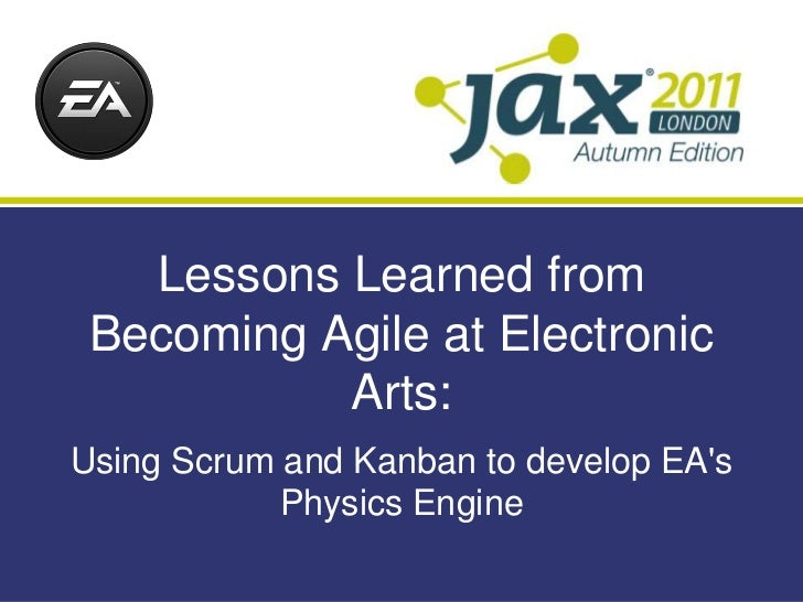 Lessons Learned from Becoming Agile at Electronic           Arts:Using Scrum and Kanban to develop EAs            Physics ...