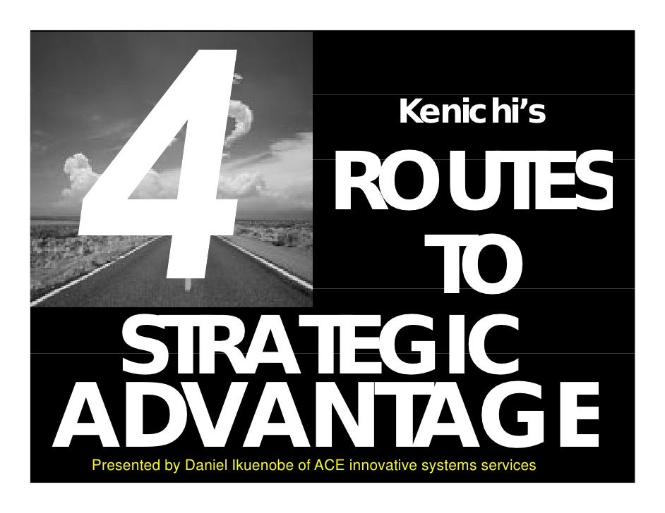 Kenichi's          ROUTES           TO    STRATEGIC ADVANTAGE Presented by Daniel Ikuenobe of ACE innovative systems servi...