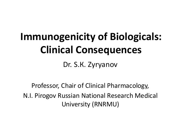 Immunogenicity of Biologicals:Clinical ConsequencesDr. S.К. ZyryanovProfessor, Chair of Clinical Pharmacology,N.I. Pirogov...