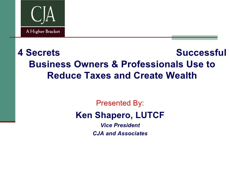 4 Secrets  Successful Business Owners & Professionals Use to Reduce Taxes and Create Wealth Presented By: Ken Shapero, LUT...