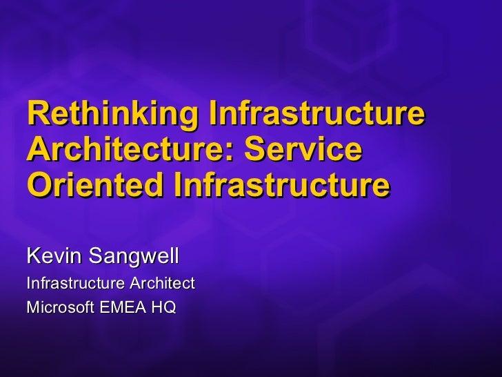 Rethinking Infrastructure Architecture: Service Oriented Infrastructure <ul><li>Kevin Sangwell </li></ul><ul><li>Infrastru...