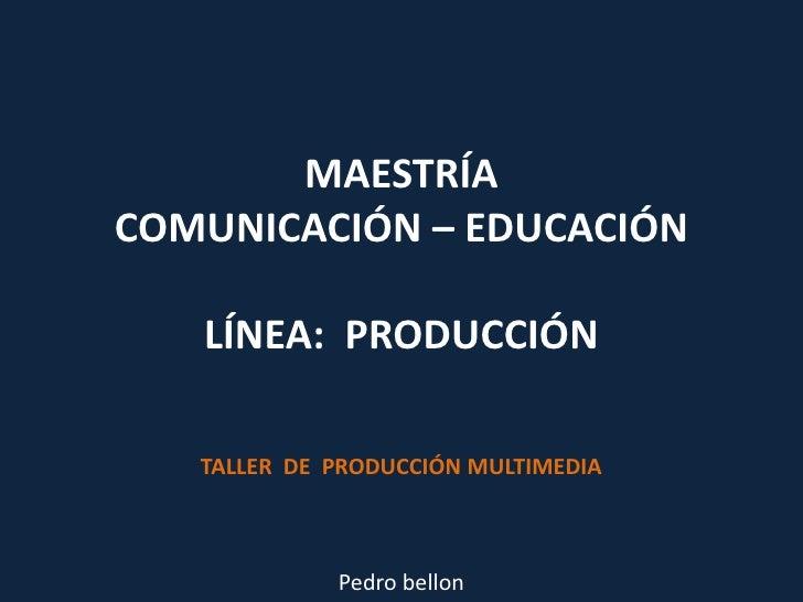 MAESTRÍACOMUNICACIÓN – EDUCACIÓN LÍNEA:  PRODUCCIÓN<br />TALLER  DE  PRODUCCIÓN MULTIMEDIA<br />Pedro bellon<br />