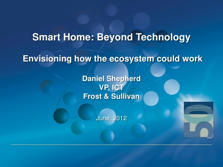 Smart Home: Beyond TechnologyEnvisioning how the ecosystem could work             Daniel Shepherd                 VP, ICT ...
