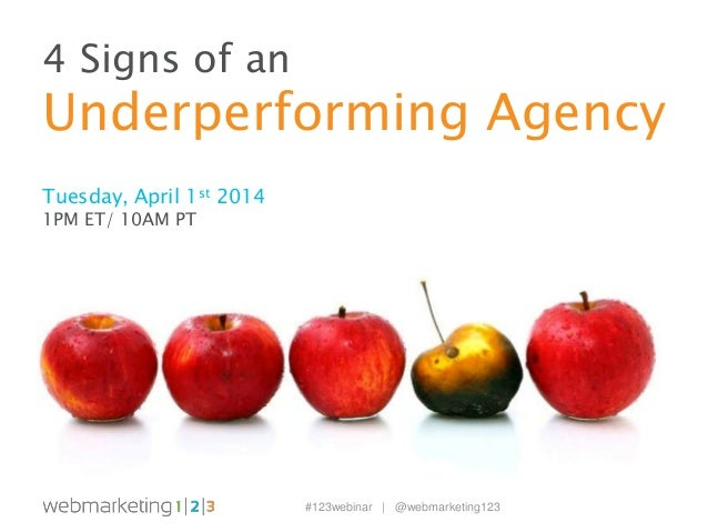 #123webinar | @webmarketing123 4 Signs of an Underperforming Agency Tuesday, April 1st 2014 1PM ET/ 10AM PT