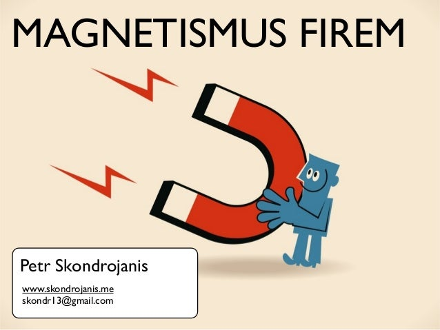 MAGNETISMUS FIREMPetr Skondrojaniswww.skondrojanis.meskondr13@gmail.com