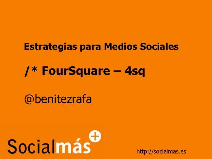 Estrategias para Medios Sociales<br />/* FourSquare – 4sq<br />@benitezrafa<br />http://socialmas.es<br />