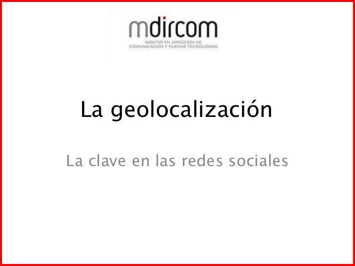 La geolocalización<br />La clave en las redes sociales<br />