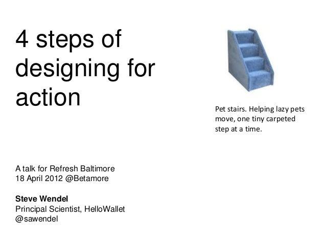 4 steps ofdesigning foractionA talk for Refresh Baltimore18 April 2012 @BetamoreSteve WendelPrincipal Scientist, HelloWall...