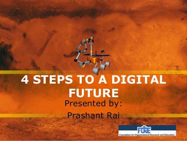 4 STEPS TO A DIGITAL FUTURE Presented by: Prashant Rai