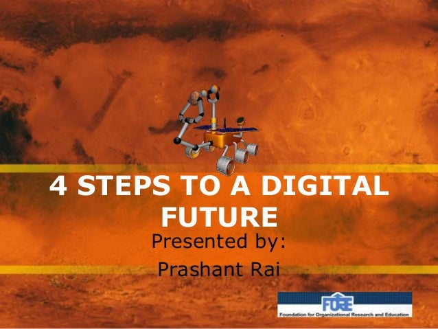 4 STEPS TO A DIGITAL FUTURE Presented by: Prashant Rai